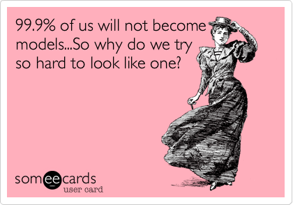 99.9% of us will not become models...So why do we try so hard to look like one?