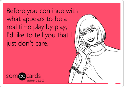 Before you continue with what appears to be a real time play by play, I'd like to tell you that I just don't care.