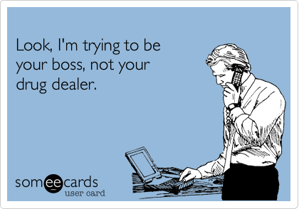 Look, I'm trying to be your boss, not your  drug dealer.