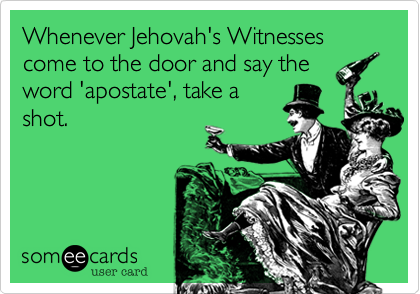 Whenever Jehovah's Witnesses come to the door and say the word 'apostate', take a shot.