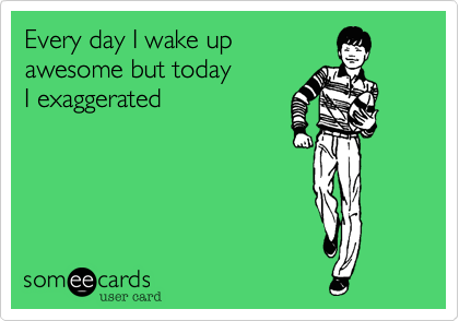 Every day I wake up  awesome but today  I exaggerated