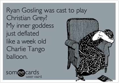 Ryan Gosling was cast to play Christian Grey?   My inner goddess just deflated  like a week old  Charlie Tango  balloon.