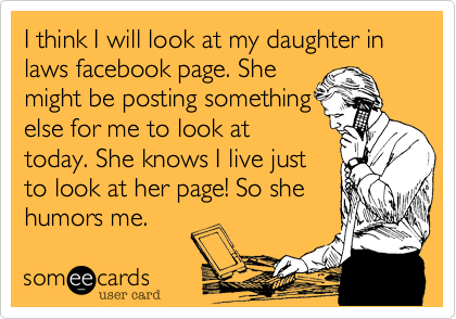 I think I will look at my daughter in laws facebook page. She might be posting something else for me to look at today. She knows I live just to look at her page! So she humors me.
