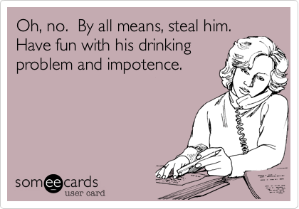 Oh, no.  By all means, steal him. Have fun with his drinking problem and impotence.