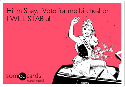 Hi Im Shay.  Vote for me bitches! or I WILL STAB u!