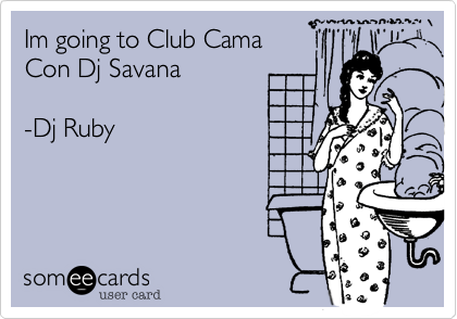 Im going to Club Cama Con Dj Savana   -Dj Ruby