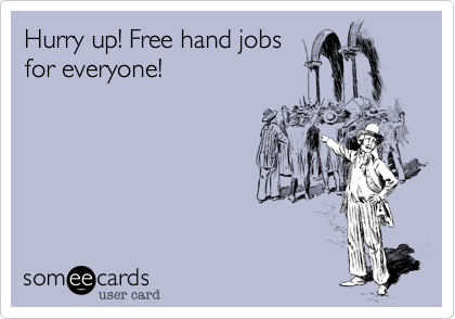 Hurry up! Free hand jobs for everyone!