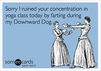 Sorry I ruined your concentration in yoga class today by farting during my Downward Dog.