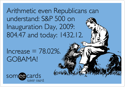 Arithmetic even Republicans can understand: S&P 500 on Inauguration Day, 2009: 804.47 and today: 1432.12.  Increase = 78.02%. GOBAMA!