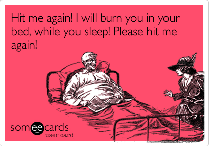 Hit me again! I will burn you in your bed, while you sleep! Please hit me again!