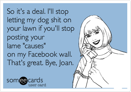 "So it's a deal. I'll stop letting my dog shit on your lawn if you'll stop posting your lame ""causes"" on my Facebook wall. That's great. Bye, Joan."