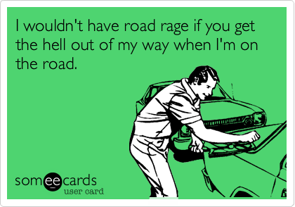 I wouldn't have road rage if you get the hell out of my way when I'm on the road.