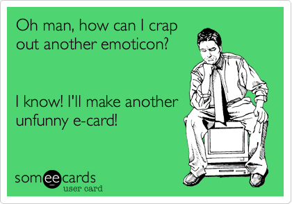 Oh man, how can I crap out another emoticon?       I know! I'll make another unfunny e-card!