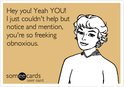 Hey you! Yeah YOU!  I just couldn't help but notice and mention, you're so freeking obnoxious.