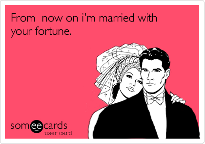 From  now on i'm married with your fortune.