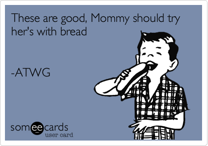 These are good, Mommy should try her's with bread   -ATWG