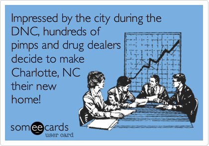 Impressed by the city during the DNC, hundreds of  pimps and drug dealers  decide to make  Charlotte, NC  their new home!