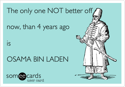 The only one NOT better offnow, than 4 years agoisOSAMA BIN LADEN