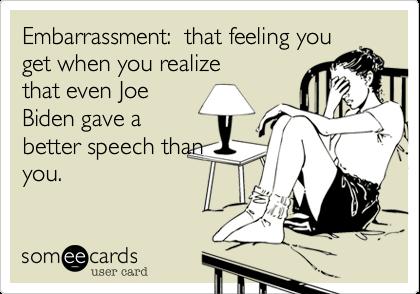 Embarrassment:  that feeling youget when you realize that even JoeBiden gave abetter speech thanyou.