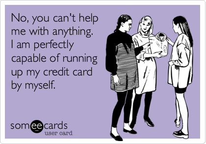 No, you can't helpme with anything.I am perfectlycapable of runningup my credit cardby myself.