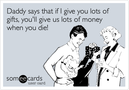 Daddy says that if I give you lots of gifts, you'll give us lots of money when you die!