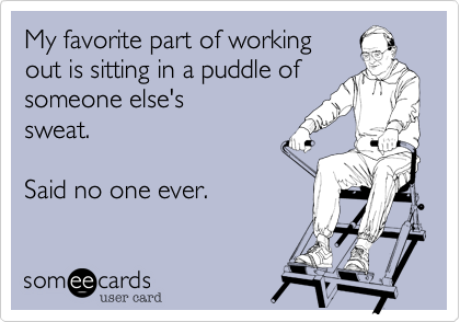 My favorite part of working out is sitting in a puddle ofsomeone else'ssweat.Said no one ever.