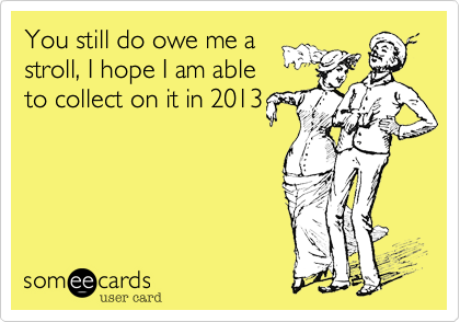 You still do owe me astroll, I hope I am ableto collect on it in 2013