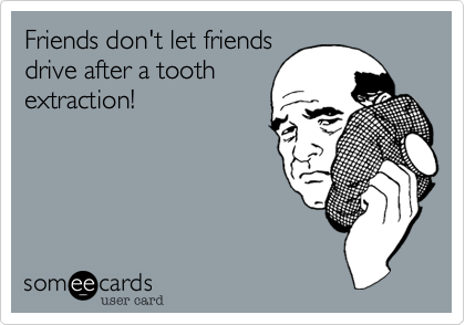 Friends don't let friendsdrive after a toothextraction!