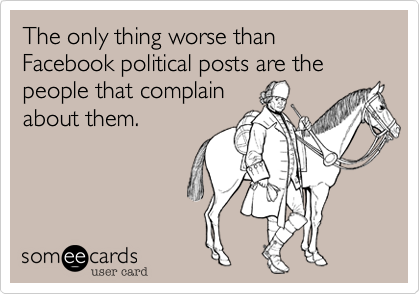 The only thing worse than Facebook political posts are the people that complainabout them.