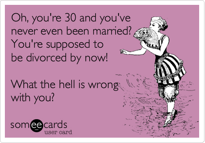 Oh, you're 30 and you'venever even been married?You're supposed tobe divorced by now! What the hell is wrongwith you?