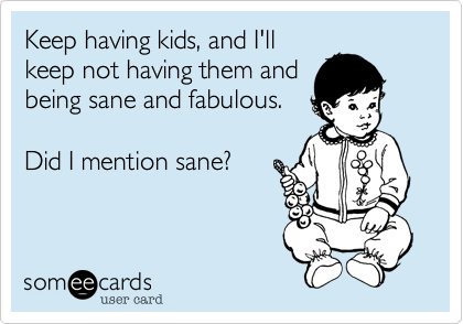 Keep having kids, and I'll