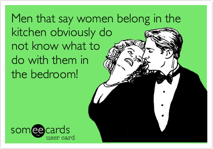 Men that say women belong in the kitchen obviously do