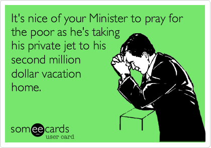 It's nice of your Minister to pray for the poor as he's takinghis private jet to hissecond milliondollar vacationhome.