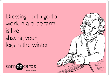 Dressing up to go to work in a cube farm is likeshaving yourlegs in the winter