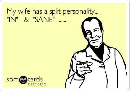 """My wife has a split personality....""""IN""""   &  """"SANE""""  ......"""