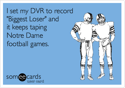 """I set my DVR to record""""Biggest Loser"""" and it keeps tapingNotre Dame football games."""