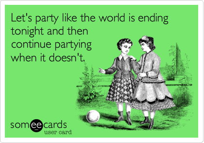 Let's party like the world is ending tonight and thencontinue partyingwhen it doesn't.