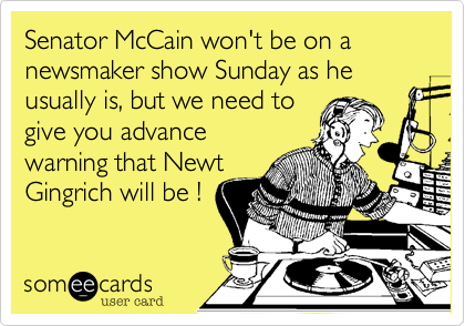 Senator McCain won't be on a newsmaker show Sunday as he usually is, but we need togive you advancewarning that NewtGingrich will be !