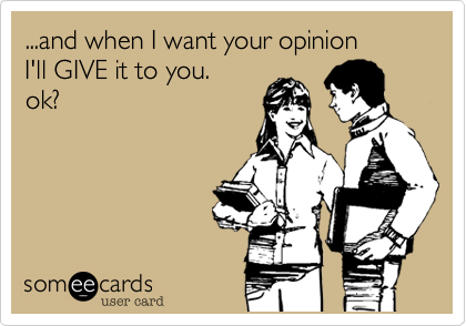 ...and when I want your opinionI'll GIVE it to you. ok?