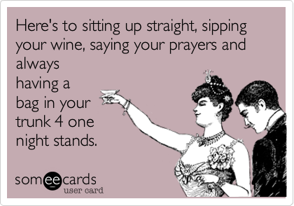 Here's to sitting up straight, sipping your wine, saying your prayers and alwayshaving abag in yourtrunk 4 onenight stands.