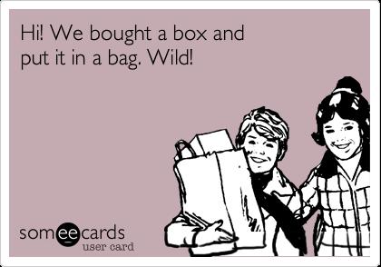 Hi! We bought a box andput it in a bag. Wild!