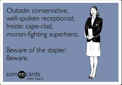 Outside: conservative,well-spoken receptionist.Inside: cape-clad,moron-fighting superhero.Beware of the stapler.Beware.