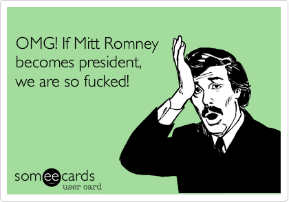 OMG! If Mitt Romney becomes president, we are so fucked!