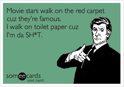 Movie stars walk on the red carpetcuz they're famous.I walk on toilet paper cuzI'm da SH*T.