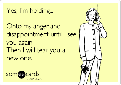 Yes, I'm holding...Onto my anger anddisappointment until I seeyou again.Then I will tear you anew one.