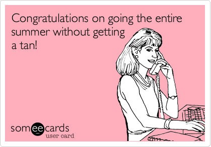 Congratulations on going the entire summer without getting