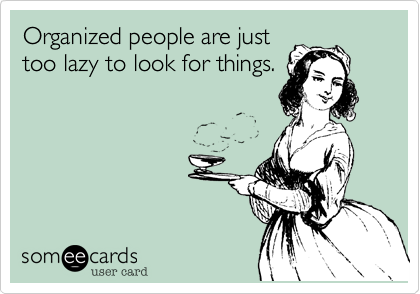 Organized people are justtoo lazy to look for things.