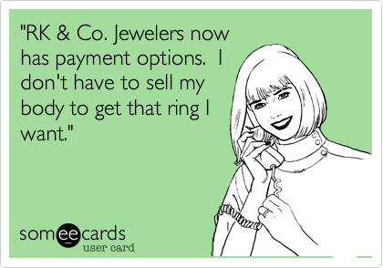 """""""RK & Co. Jewelers nowhas payment options.  Idon't have to sell mybody to get that ring Iwant."""""""