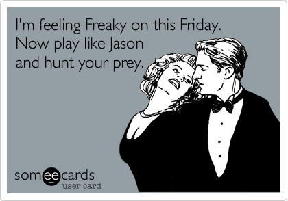 I'm feeling Freaky on this Friday. Now play like Jasonand hunt your prey.