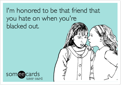 I'm honored to be that friend that you hate on when you'reblacked out.